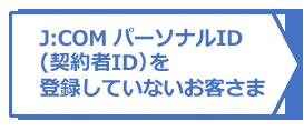 J:COM パーソナルID(契約者ID)を登録していないお客さま