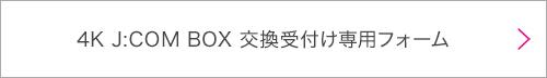 4K J:COM BOX 交換受付け専用フォーム