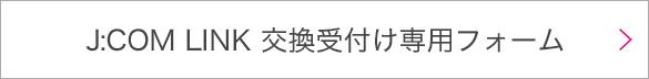 J:COM LINK 交換受付け専用フォーム