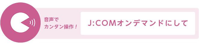 音声でカンタン操作!「J:COMオンデマンドについて」